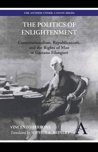 The Politics of Enlightenment - Constitutionalism, Republicanism, and the Rights of Man in Gaetano Filangieri